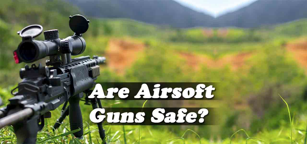 Are Airsoft Guns Safe